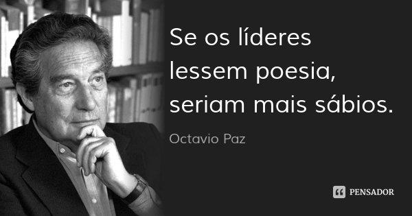 Se os líderes lessem poesia, seriam mais sábios.... Frase de Octavio Paz.