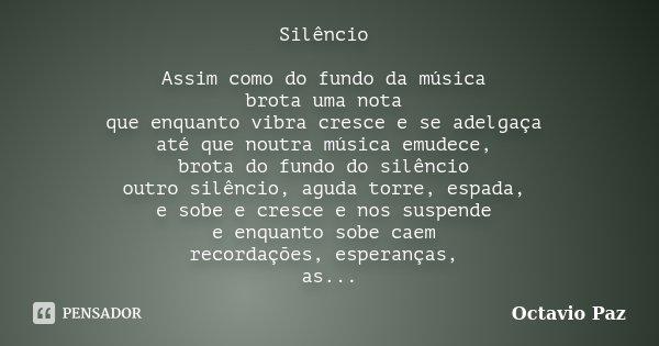 Silêncio Assim como do fundo da música brota uma nota que enquanto vibra cresce e se adelgaça até que noutra música emudece, brota do fundo do silêncio outro si... Frase de Octavio Paz.