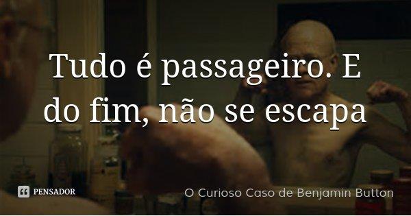 Tudo é passageiro. E do fim, não se escapa... Frase de O Curioso Caso de Benjamin Button.