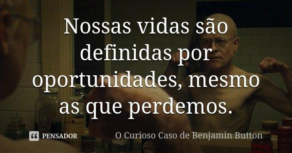 Nossas vidas são definidas por oportunidades, mesmo as que perdemos.... Frase de O Curioso Caso de Benjamin Button.