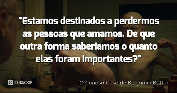 """""""Estamos destinados a perdermos as pessoas que amamos. De que outra forma saberiamos o quanto elas foram importantes?""""... Frase de O Curioso Caso de Benjamin Button."""