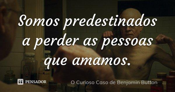 Somos predestinados a perder as pessoas que amamos.... Frase de O Curioso Caso de Benjamin Button.