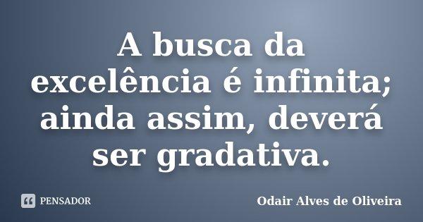 A busca da excelência é infinita; ainda assim, deverá ser gradativa.... Frase de Odair Alves de Oliveira.