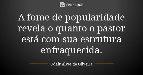 A fome de popularidade revela o quanto o pastor está com sua estrutura enfraquecida.... Frase de Odair Alves de Oliveira.
