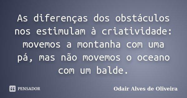 As diferenças dos obstáculos nos estimulam à criatividade: movemos a montanha com uma pá, mas não movemos o oceano com um balde.... Frase de Odair Alves de Oliveira.