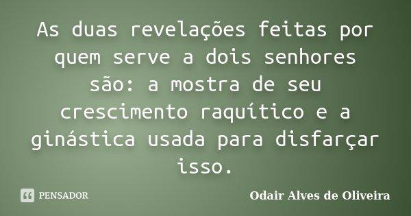 As duas revelações feitas por quem serve a dois senhores são: a mostra de seu crescimento raquítico e a ginástica usada para disfarçar isso.... Frase de Odair Alves de Oliveira.