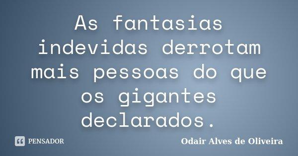 As fantasias indevidas derrotam mais pessoas do que os gigantes declarados.... Frase de Odair Alves de Oliveira.
