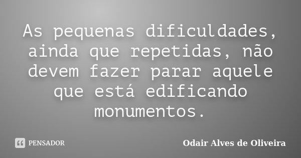 As pequenas dificuldades, ainda que repetidas, não devem fazer parar aquele que está edificando monumentos.... Frase de Odair Alves de Oliveira.