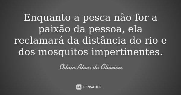Enquanto a pesca não for a paixão da pessoa, ela reclamará da distância do rio e dos mosquitos impertinentes.... Frase de Odair Alves de Oliveira.