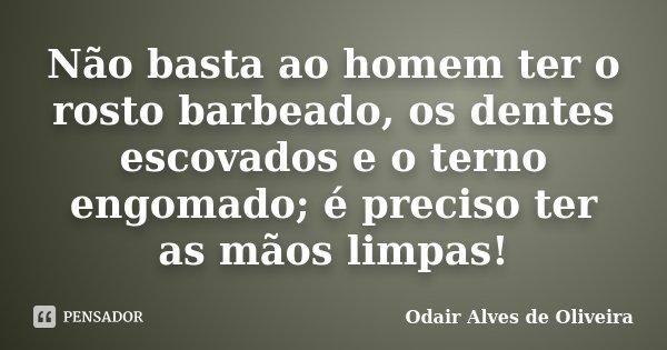 Não basta ao homem ter o rosto barbeado, os dentes escovados e o terno engomado; é preciso ter as mãos limpas!... Frase de Odair Alves de Oliveira.