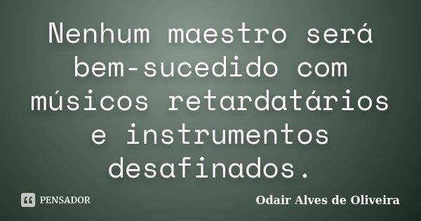 Nenhum maestro será bem-sucedido com músicos retardatários e instrumentos desafinados.... Frase de Odair Alves de Oliveira.