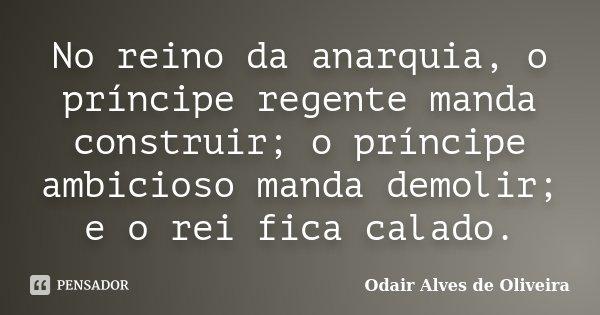 No reino da anarquia, o príncipe regente manda construir; o príncipe ambicioso manda demolir; e o rei fica calado.... Frase de Odair Alves de Oliveira.