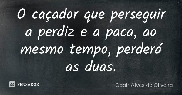 O caçador que perseguir a perdiz e a paca, ao mesmo tempo, perderá as duas.... Frase de Odair Alves de Oliveira.