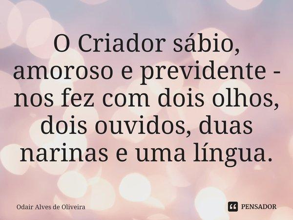 O Criador sábio, amoroso e previdente - nos fez com dois olhos, dois ouvidos, duas narinas e uma língua.... Frase de Odair Alves de Oliveira.