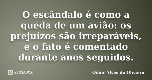 O escândalo é como a queda de um avião: os prejuízos são irreparáveis, e o fato é comentado durante anos seguidos.... Frase de Odair Alves de Oliveira.
