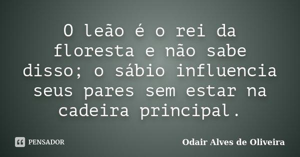O leão é o rei da floresta e não sabe disso; o sábio influencia seus pares sem estar na cadeira principal.... Frase de Odair Alves de Oliveira.