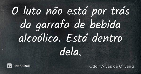 O luto não está por trás da garrafa de bebida alcoólica. Está dentro dela.... Frase de Odair Alves de Oliveira.