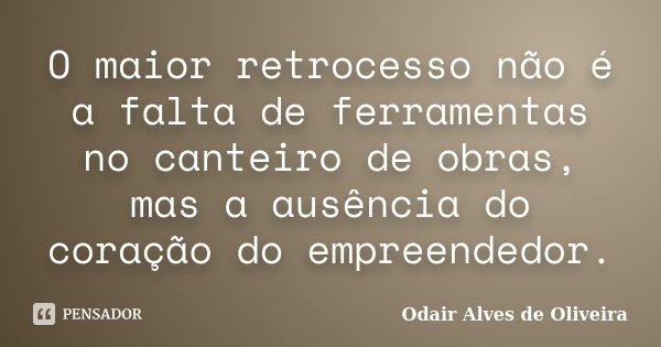 O maior retrocesso não é a falta de ferramentas no canteiro de obras, mas a ausência do coração do empreendedor.... Frase de Odair Alves de Oliveira.