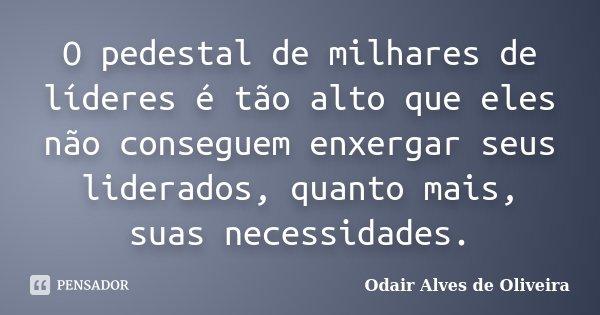 O pedestal de milhares de líderes é tão alto que eles não conseguem enxergar seus liderados, quanto mais, suas necessidades.... Frase de Odair Alves de Oliveira.