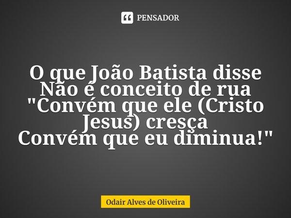 """O que João Batista disse Não é conceito de rua """"Convém que ele (Cristo Jesus) cresça Convém que eu diminua!""""... Frase de Odair Alves de Oliveira."""