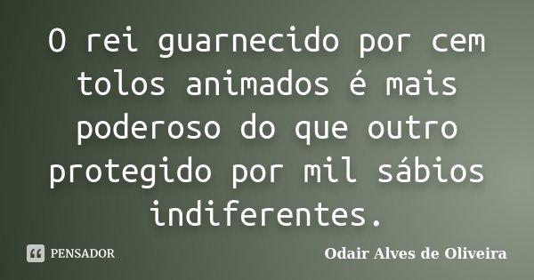 O rei guarnecido por cem tolos animados é mais poderoso do que outro protegido por mil sábios indiferentes.... Frase de Odair Alves de Oliveira.