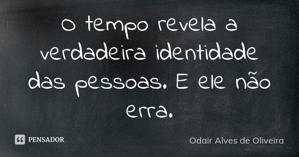 O tempo revela a verdadeira identidade das pessoas. E ele não erra.... Frase de Odair Alves de Oliveira.