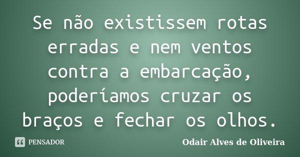 Se não existissem rotas erradas e nem ventos contra a embarcação, poderíamos cruzar os braços e fechar os olhos.... Frase de Odair Alves de Oliveira.
