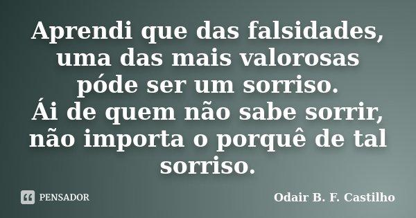 Aprendi que das falsidades, uma das mais valorosas póde ser um sorriso. Ái de quem não sabe sorrir, não importa o porquê de tal sorriso.... Frase de Odair B. F. Castilho.