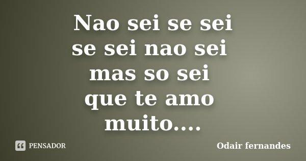 Nao sei se sei se sei nao sei mas so sei que te amo muito....... Frase de Odair fernandes.