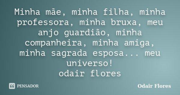 Minha mãe, minha filha, minha professora, minha bruxa, meu anjo guardião, minha companheira, minha amiga, minha sagrada esposa... meu universo! odair flores... Frase de odair flores.