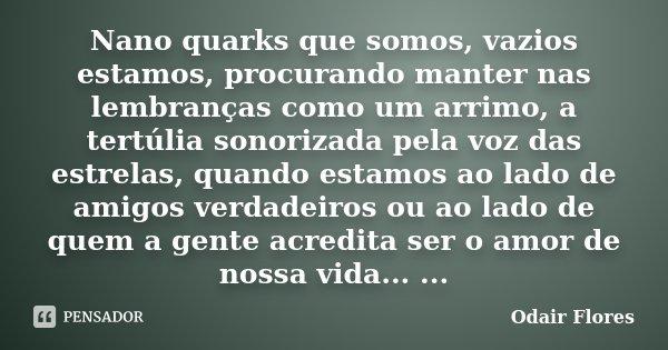 Nano quarks que somos, vazios estamos, procurando manter nas lembranças como um arrimo, a tertúlia sonorizada pela voz das estrelas, quando estamos ao lado de a... Frase de odair flores.