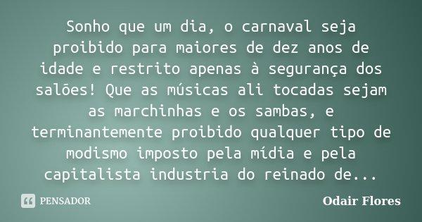 Sonho que um dia, o carnaval seja proibido para maiores de dez anos de idade e restrito apenas à segurança dos salões! Que as músicas ali tocadas sejam as march... Frase de odair flores.