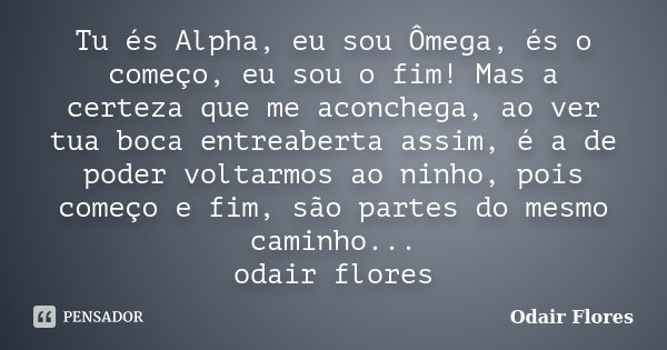 Tu és Alpha, eu sou Ômega, és o começo, eu sou o fim! Mas a certeza que me aconchega, ao ver tua boca entreaberta assim, é a de poder voltarmos ao ninho, pois c... Frase de odair flores.