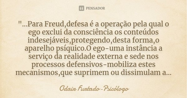 """""""...Para Freud,defesa é a operação pela qual o ego exclui da consciência os conteúdos indesejáveis,protegendo,desta forma,o aparelho psíquico.O ego-uma ins... Frase de Odair Furtado-Psicólogo."""
