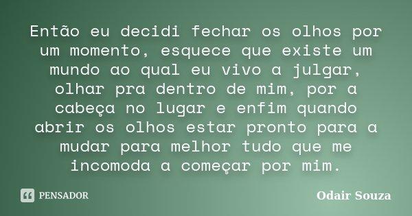 Então eu decidi fechar os olhos por um momento, esquece que existe um mundo ao qual eu vivo a julgar, olhar pra dentro de mim, por a cabeça no lugar e enfim qua... Frase de Odair Souza.