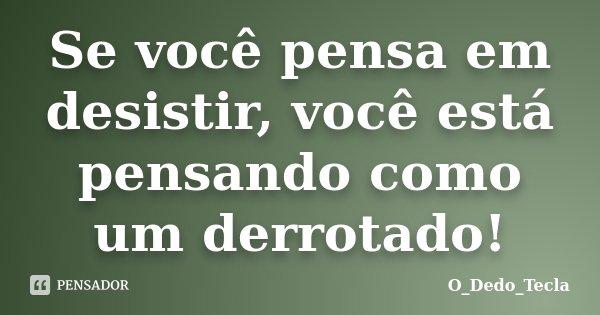 Se você pensa em desistir, você está pensando como um derrotado!... Frase de O_Dedo_Tecla.