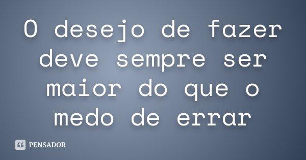 O desejo de fazer deve sempre ser maior do que o medo de errar... Frase de Desconhecido.