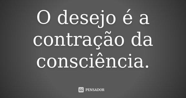 O desejo é a contração da consciência.... Frase de Desconhecido.
