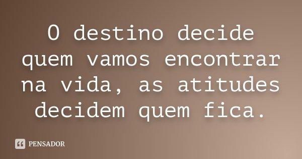 O destino decide quem vamos encontrar na vida, as atitudes decidem quem fica.... Frase de Desconhecido.