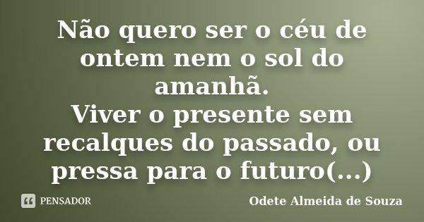 Não quero ser o céu de ontem nem o sol do amanhã. Viver o presente sem recalques do passado, ou pressa para o futuro(...)... Frase de Odete Almeida de Souza.