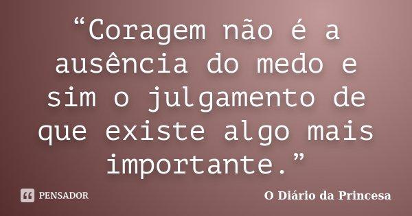 """""""Coragem não é a ausência do medo e sim o julgamento de que existe algo mais importante.""""... Frase de (O Diário da Princesa)."""