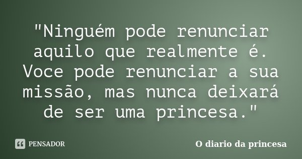 """""""Ninguém pode renunciar aquilo que realmente é. Voce pode renunciar a sua missão, mas nunca deixará de ser uma princesa.""""... Frase de O Diário da Princesa."""