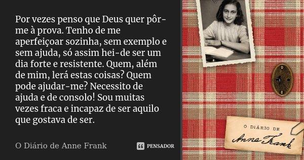 Por vezes penso que Deus quer pôr-me à prova. Tenho de me aperfeiçoar sozinha, sem exemplo e sem ajuda, só assim hei-de ser um dia forte e resistente. Quem, alé... Frase de O Diário de Anne Frank.