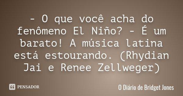 - O que você acha do fenômeno El Niño? - É um barato! A música latina está estourando. (Rhydian Jai e Renee Zellweger)... Frase de O Diário de Bridget Jones.