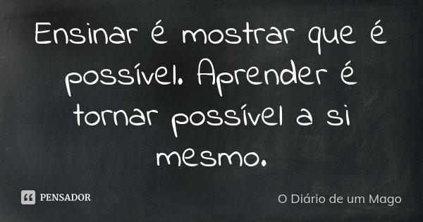 Ensinar é mostrar que é possível. Aprender é tornar possível a si mesmo.... Frase de O Diário de um Mago.