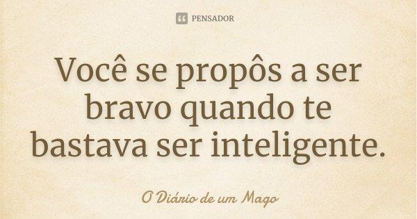Você se propôs a ser bravo quando te bastava ser inteligente.... Frase de O Diário de um Mago.