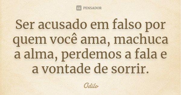 Ser acusado em falso por quem você ama, machuca a alma, perdemos a fala e a vontade de sorrir.... Frase de Odilo.