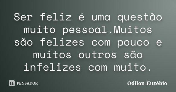 Ser feliz é uma questão muito pessoal.Muitos são felizes com pouco e muitos outros são infelizes com muito.... Frase de Odilon Euzébio.