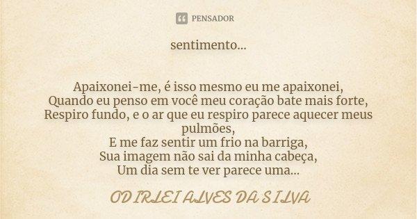sentimento... Apaixonei-me, é isso mesmo eu me apaixonei, Quando eu penso em você meu coração bate mais forte, Respiro fundo, e o ar que eu respiro parece aquec... Frase de Odirlei Alves da Silva.