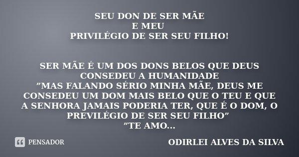 """SEU DON DE SER MÃE E MEU PRIVILÉGIO DE SER SEU FILHO! SER MÃE É UM DOS DONS BELOS QUE DEUS CONSEDEU A HUMANIDADE """"MAS FALANDO SÉRIO MINHA MÃE, DEUS ME CONSEDEU ... Frase de ODIRLEI ALVES DA SILVA."""